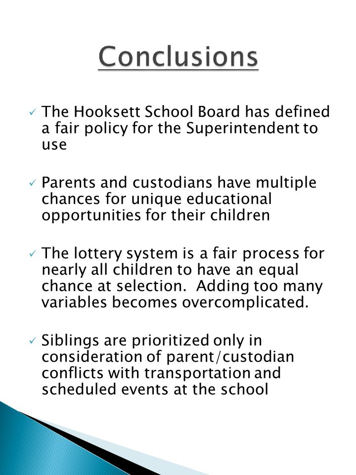 The Hooksett School Board has defined a fair policy for the Superintendent to use Parents and custodians have multiple chances for unique educational opportunities for their children The lottery system is a fair process for nearly all children to have an equal chance at selection.
