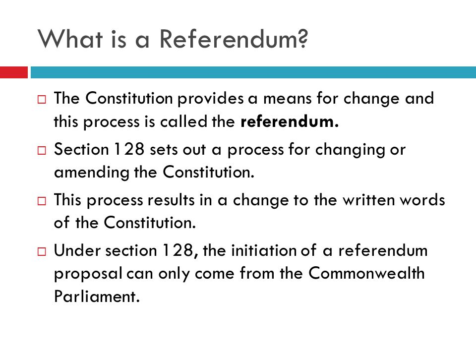 Mechanisms for Constitutional Change  When the Commonwealth of Australia Constitution Act 1900 (UK) was drafted it was recognised that times would change and the constitution would have to alter to keep up with the changing attitudes.