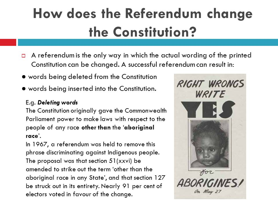 Procedure for Changing the Constitution Under s128  The procedure for changing the Constitution as set out in s128 is as follows: 1) A bill setting out the proposed alteration to the constitution must be passed by both houses of the Commonwealth Parliament.