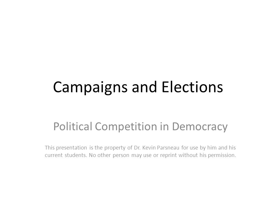 Campaigns and Elections Political Competition in Democracy This presentation is the property of Dr. Kevin Parsneau for use by him and his current stud