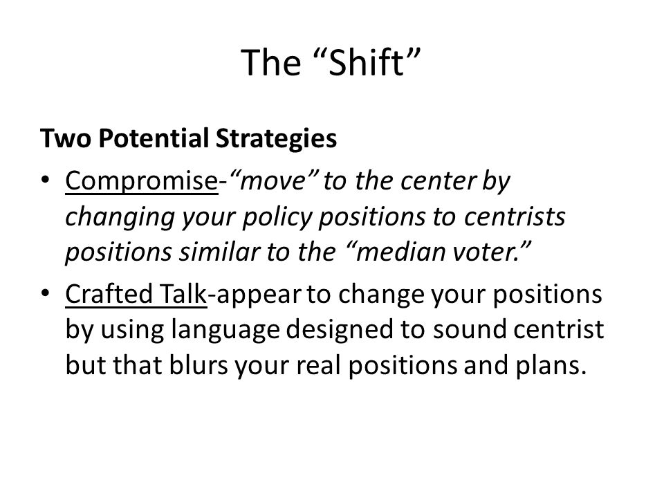 """The """"Shift"""" Two Potential Strategies Compromise-""""move"""" to the center by changing your policy positions to centrists positions similar to the """"median v"""