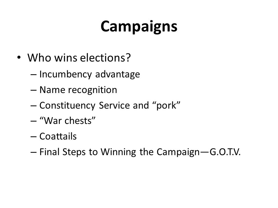 """Campaigns Who wins elections? – Incumbency advantage – Name recognition – Constituency Service and """"pork"""" – """"War chests"""" – Coattails – Final Steps to"""