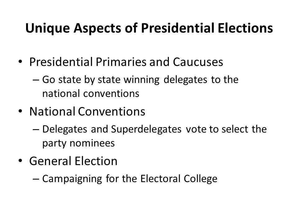 Unique Aspects of Presidential Elections Presidential Primaries and Caucuses – Go state by state winning delegates to the national conventions Nationa
