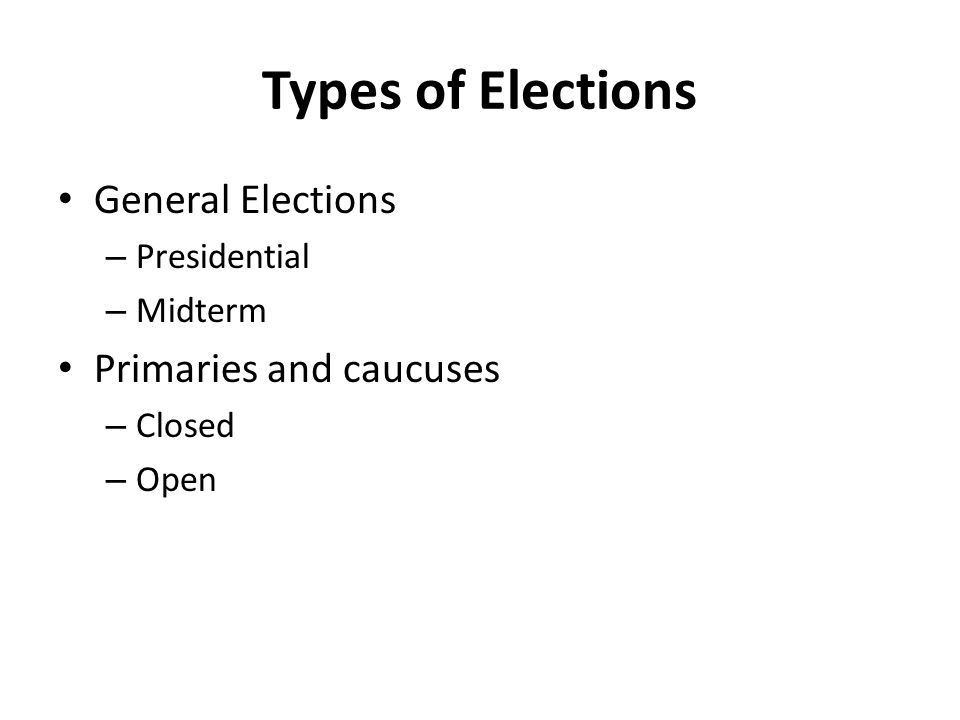 Types of Elections General Elections – Presidential – Midterm Primaries and caucuses – Closed – Open