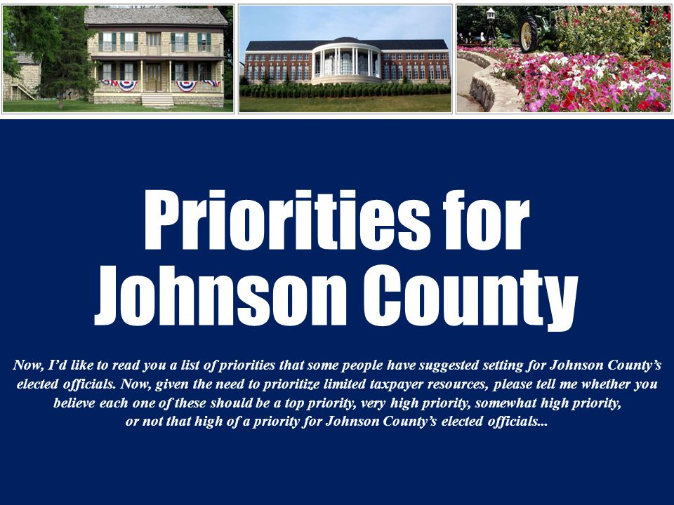 Priorities for Johnson County Now, I'd like to read you a list of priorities that some people have suggested setting for Johnson County's elected officials.