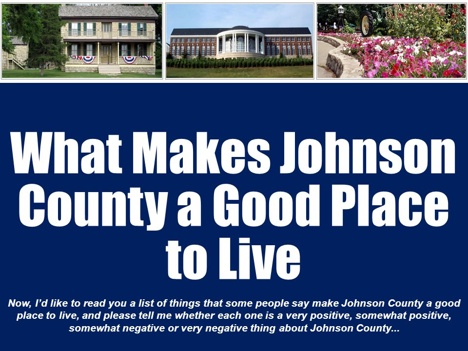 What Makes Johnson County a Good Place to Live Now, I'd like to read you a list of things that some people say make Johnson County a good place to live, and please tell me whether each one is a very positive, somewhat positive, somewhat negative or very negative thing about Johnson County...