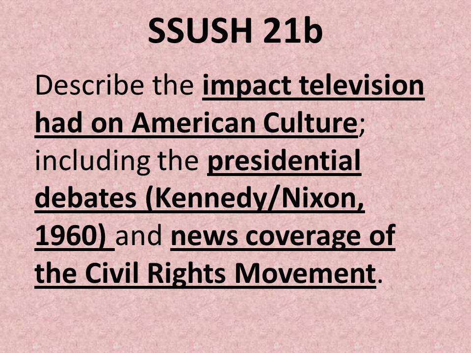 SSUSH 21b Describe the impact television had on American Culture; including the presidential debates (Kennedy/Nixon, 1960) and news coverage of the Ci