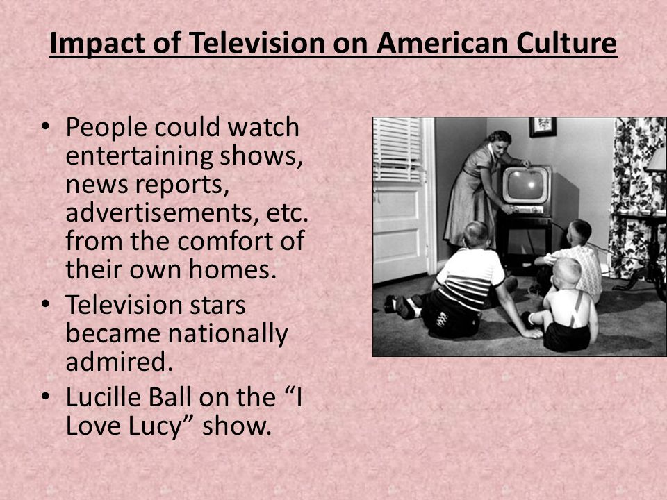 Impact of Television on American Culture People could watch entertaining shows, news reports, advertisements, etc. from the comfort of their own homes