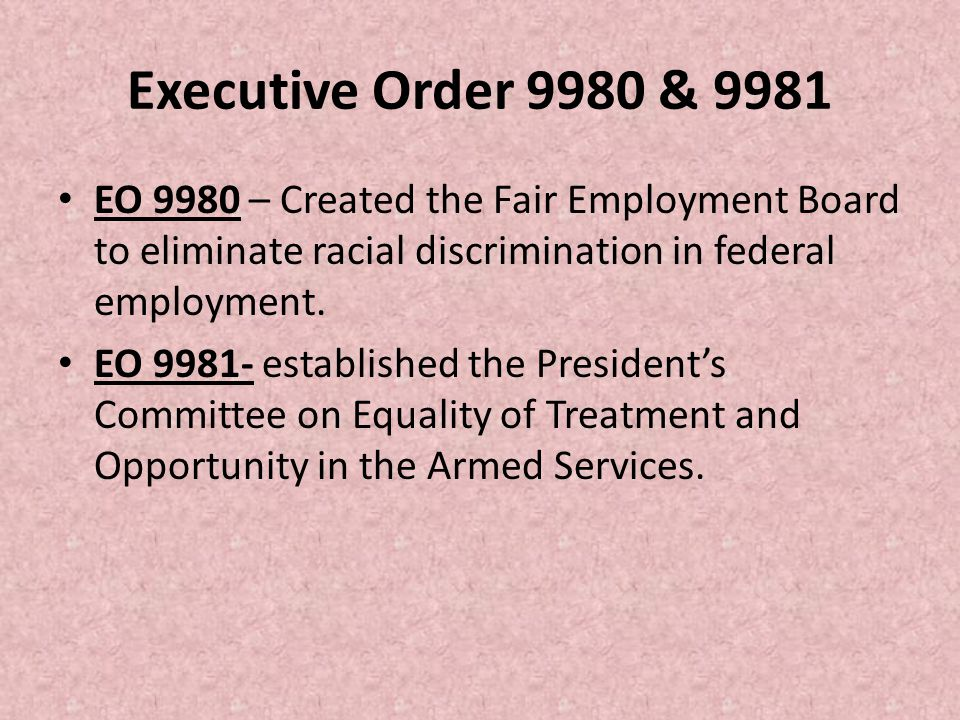 Executive Order 9980 & 9981 EO 9980 – Created the Fair Employment Board to eliminate racial discrimination in federal employment. EO 9981- established