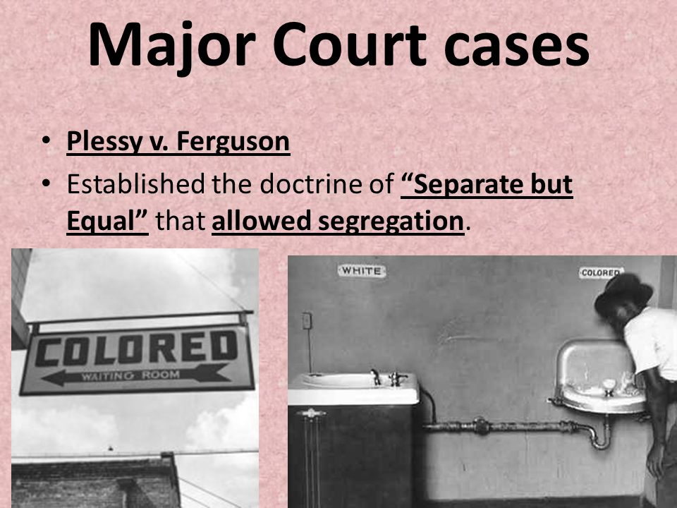 "Major Court cases Plessy v. Ferguson Established the doctrine of ""Separate but Equal"" that allowed segregation."
