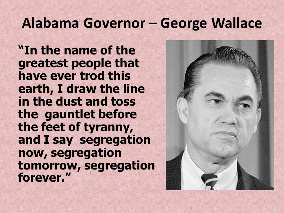"""Alabama Governor – George Wallace """"In the name of the greatest people that have ever trod this earth, I draw the line in the dust and toss the gauntle"""