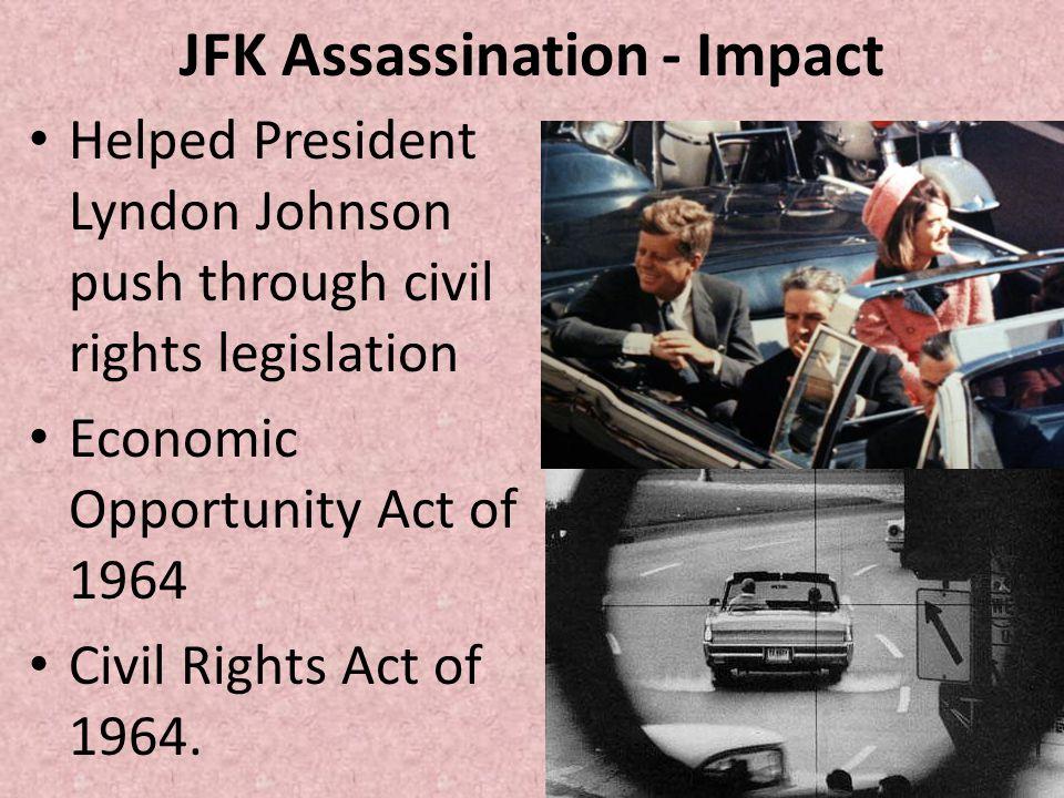 JFK Assassination - Impact Helped President Lyndon Johnson push through civil rights legislation Economic Opportunity Act of 1964 Civil Rights Act of