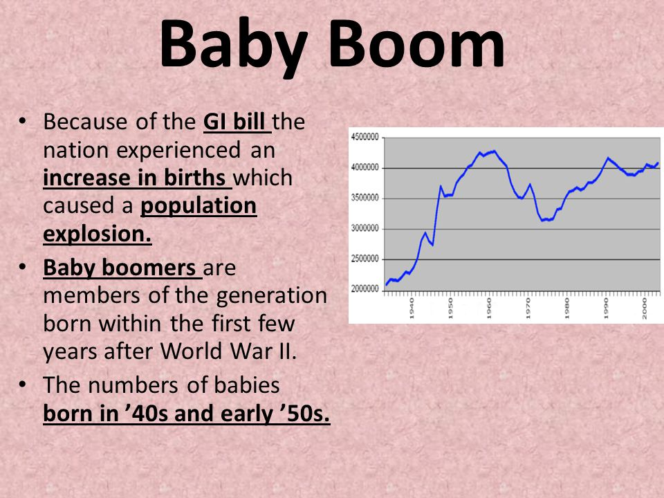 Baby Boom Because of the GI bill the nation experienced an increase in births which caused a population explosion. Baby boomers are members of the gen