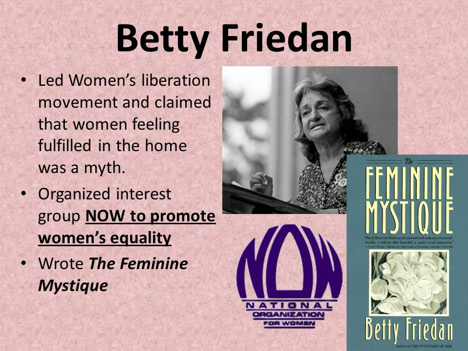 Betty Friedan Led Women's liberation movement and claimed that women feeling fulfilled in the home was a myth. Organized interest group NOW to promote