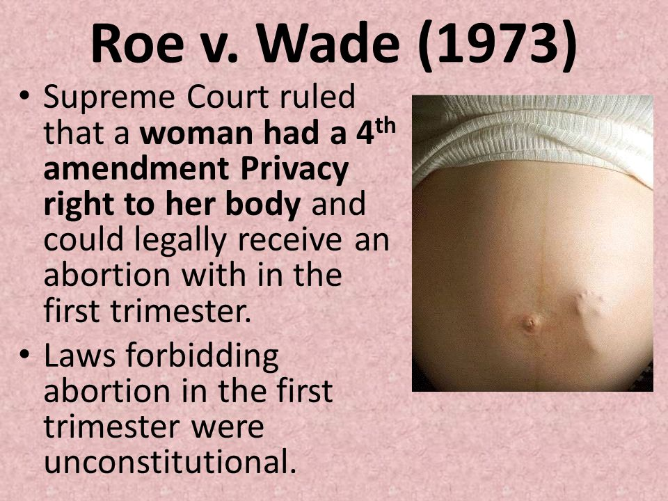 Roe v. Wade (1973) Supreme Court ruled that a woman had a 4 th amendment Privacy right to her body and could legally receive an abortion with in the f
