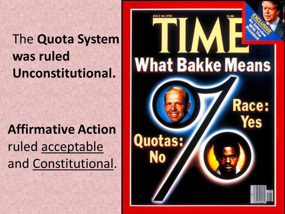 The Quota System was ruled Unconstitutional. Affirmative Action ruled acceptable and Constitutional.