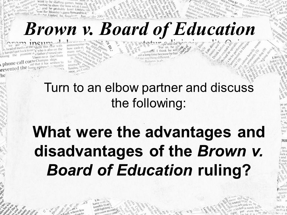 Brown v. Board of Education Turn to an elbow partner and discuss the following: What were the advantages and disadvantages of the Brown v. Board of Ed