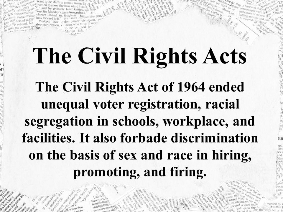 The Civil Rights Acts The Civil Rights Act of 1964 ended unequal voter registration, racial segregation in schools, workplace, and facilities.