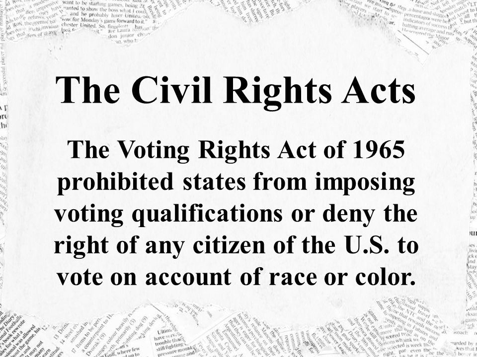 The Civil Rights Acts The Voting Rights Act of 1965 prohibited states from imposing voting qualifications or deny the right of any citizen of the U.S.