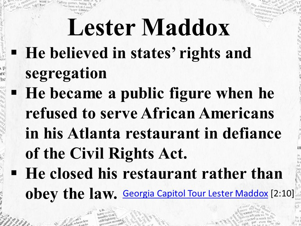  He believed in states' rights and segregation  He became a public figure when he refused to serve African Americans in his Atlanta restaurant in defiance of the Civil Rights Act.