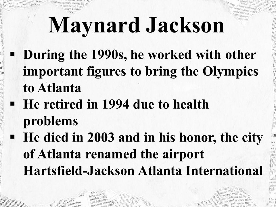  During the 1990s, he worked with other important figures to bring the Olympics to Atlanta  He retired in 1994 due to health problems  He died in 2003 and in his honor, the city of Atlanta renamed the airport Hartsfield-Jackson Atlanta International Maynard Jackson
