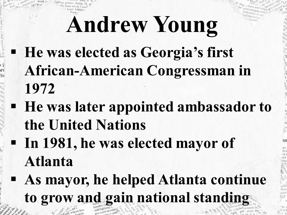  He was elected as Georgia's first African-American Congressman in 1972  He was later appointed ambassador to the United Nations  In 1981, he was elected mayor of Atlanta  As mayor, he helped Atlanta continue to grow and gain national standing Andrew Young