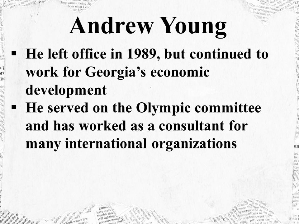 He left office in 1989, but continued to work for Georgia's economic development  He served on the Olympic committee and has worked as a consultant for many international organizations Andrew Young