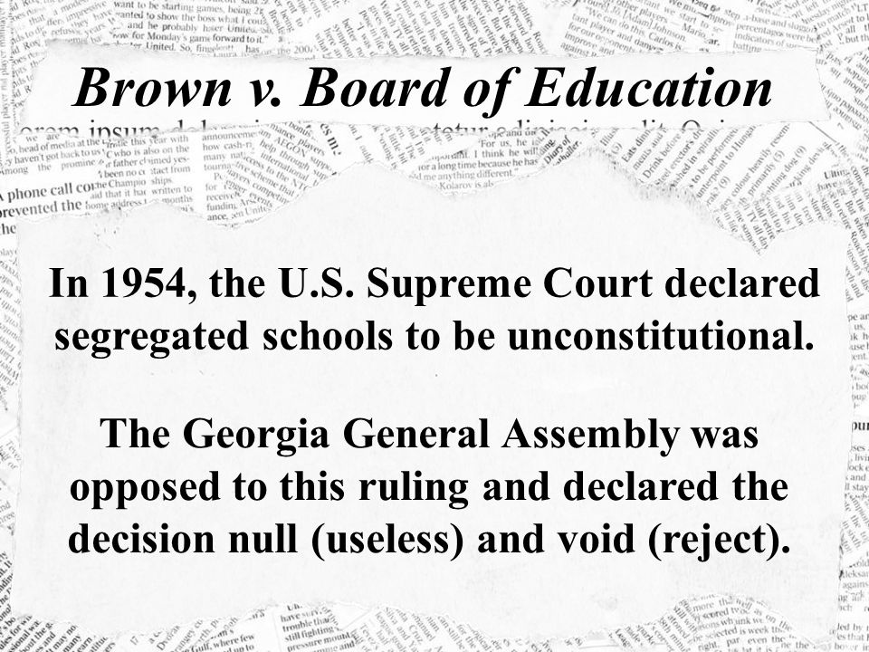 Brown v. Board of Education In 1954, the U.S. Supreme Court declared segregated schools to be unconstitutional. The Georgia General Assembly was oppos