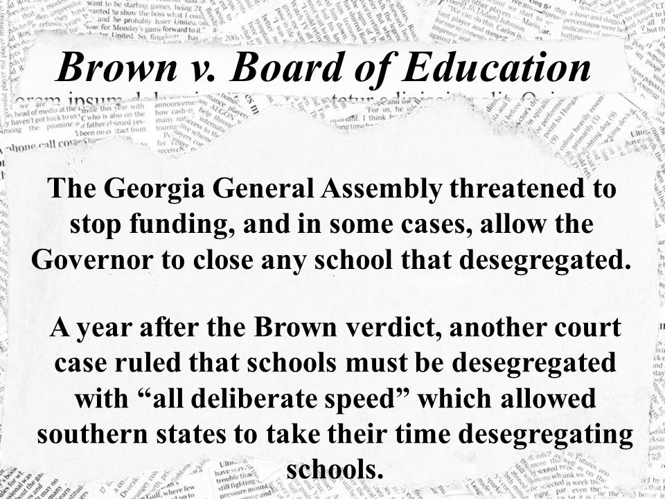Brown v. Board of Education The Georgia General Assembly threatened to stop funding, and in some cases, allow the Governor to close any school that de