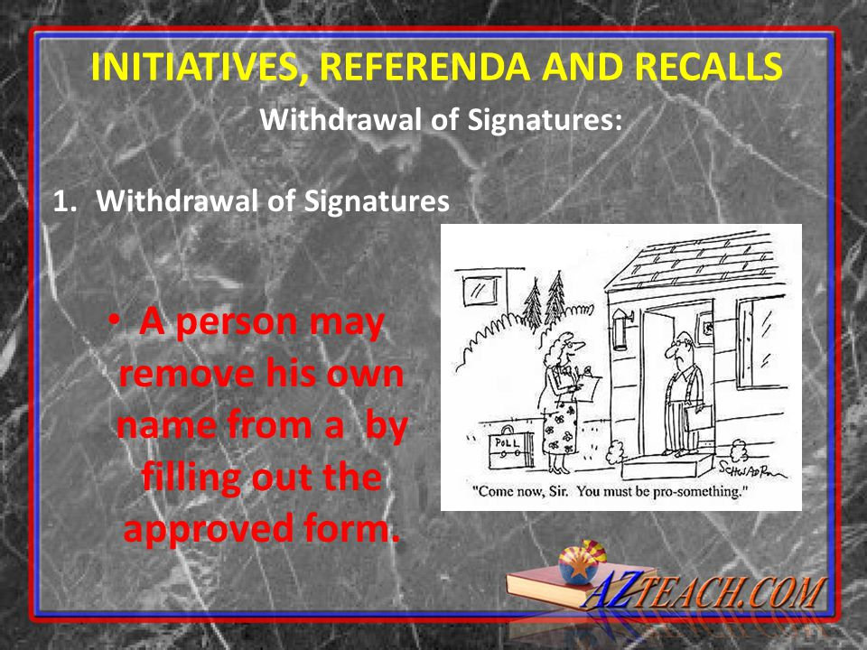 Withdrawal of Signatures: 1.Withdrawal of Signatures INITIATIVES, REFERENDA AND RECALLS A person may remove his own name from a by filling out the app