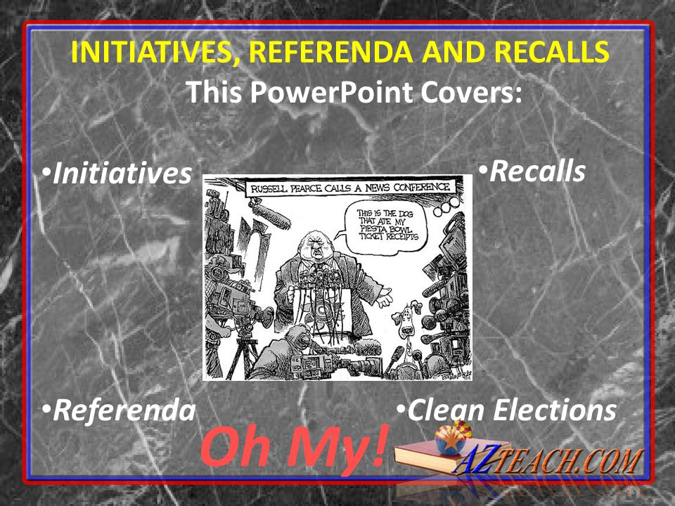INITIATIVES, REFERENDA AND RECALLS This PowerPoint Covers: Initiatives Oh My! Recalls Referenda Clean Elections