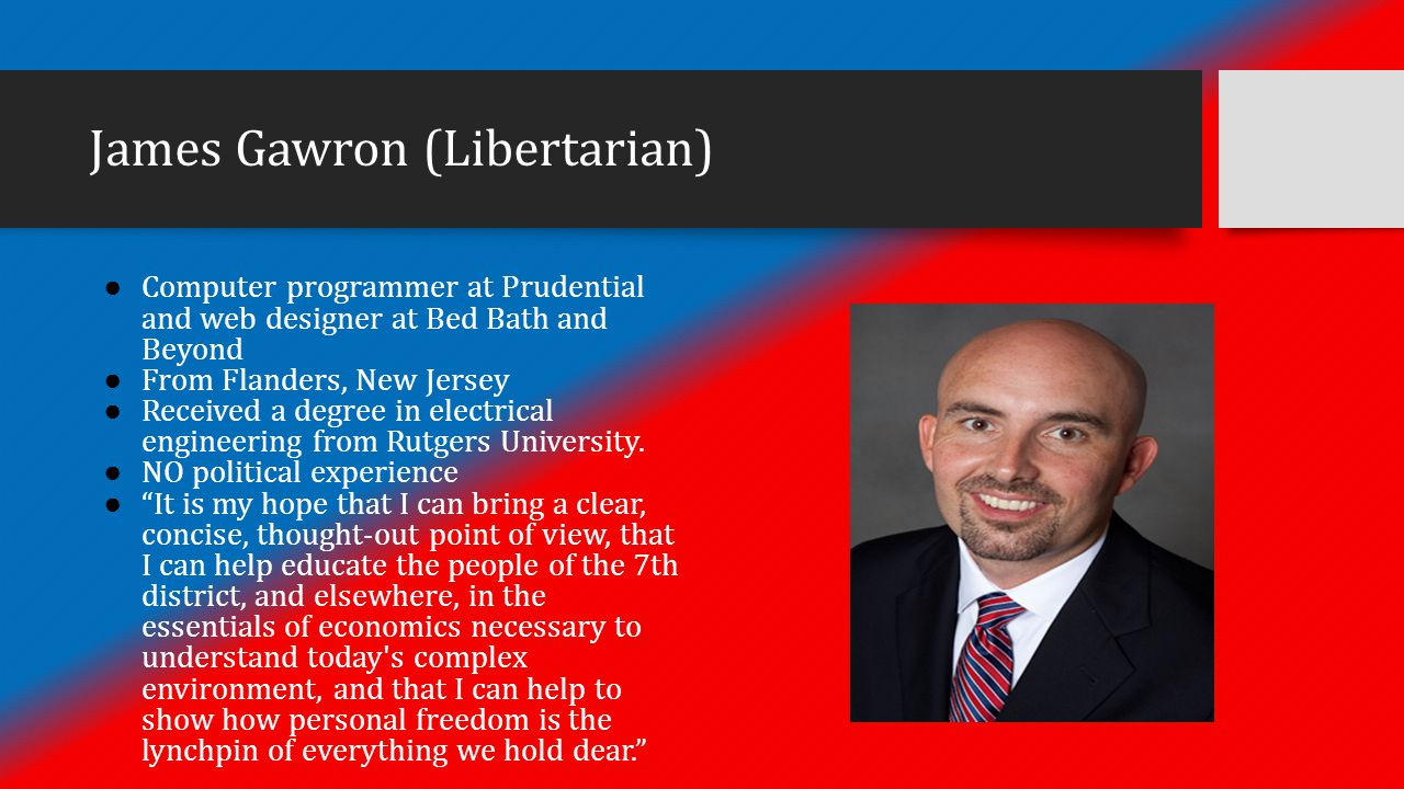 James Gawron (Libertarian) ● Computer programmer at Prudential and web designer at Bed Bath and Beyond ● From Flanders, New Jersey ● Received a degree