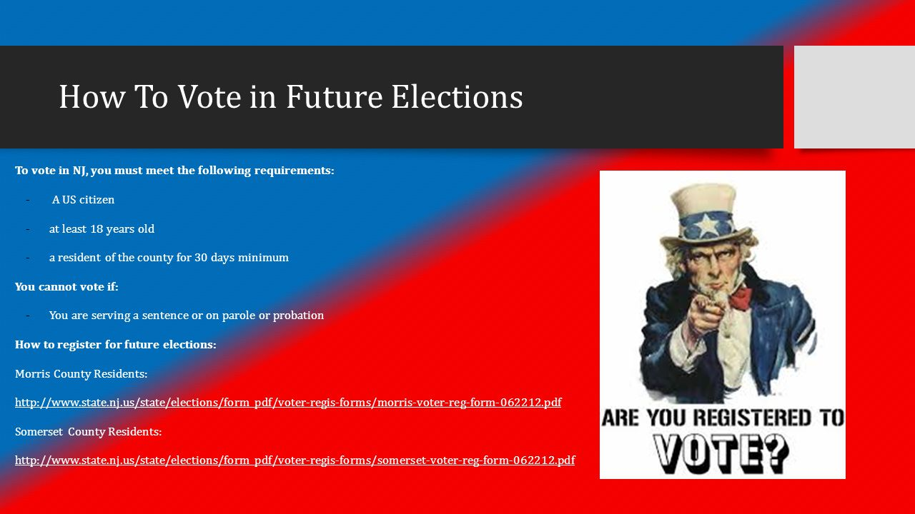 How To Vote in Future Elections To vote in NJ, you must meet the following requirements: - A US citizen - at least 18 years old - a resident of the county for 30 days minimum You cannot vote if: - You are serving a sentence or on parole or probation How to register for future elections: Morris County Residents: http://www.state.nj.us/state/elections/form_pdf/voter-regis-forms/morris-voter-reg-form-062212.pdf Somerset County Residents: http://www.state.nj.us/state/elections/form_pdf/voter-regis-forms/somerset-voter-reg-form-062212.pdf