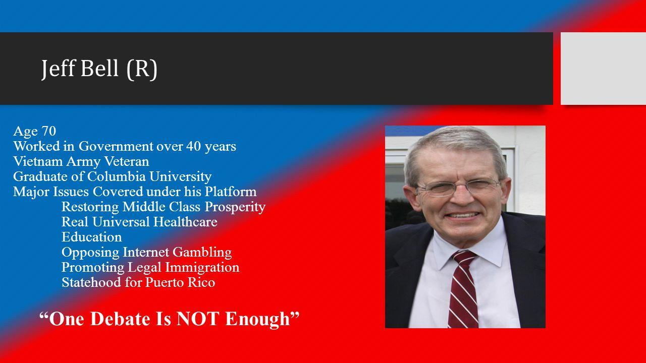 Jeff Bell (R) Age 70 Worked in Government over 40 years Vietnam Army Veteran Graduate of Columbia University Major Issues Covered under his Platform Restoring Middle Class Prosperity Real Universal Healthcare Education Opposing Internet Gambling Promoting Legal Immigration Statehood for Puerto Rico One Debate Is NOT Enough