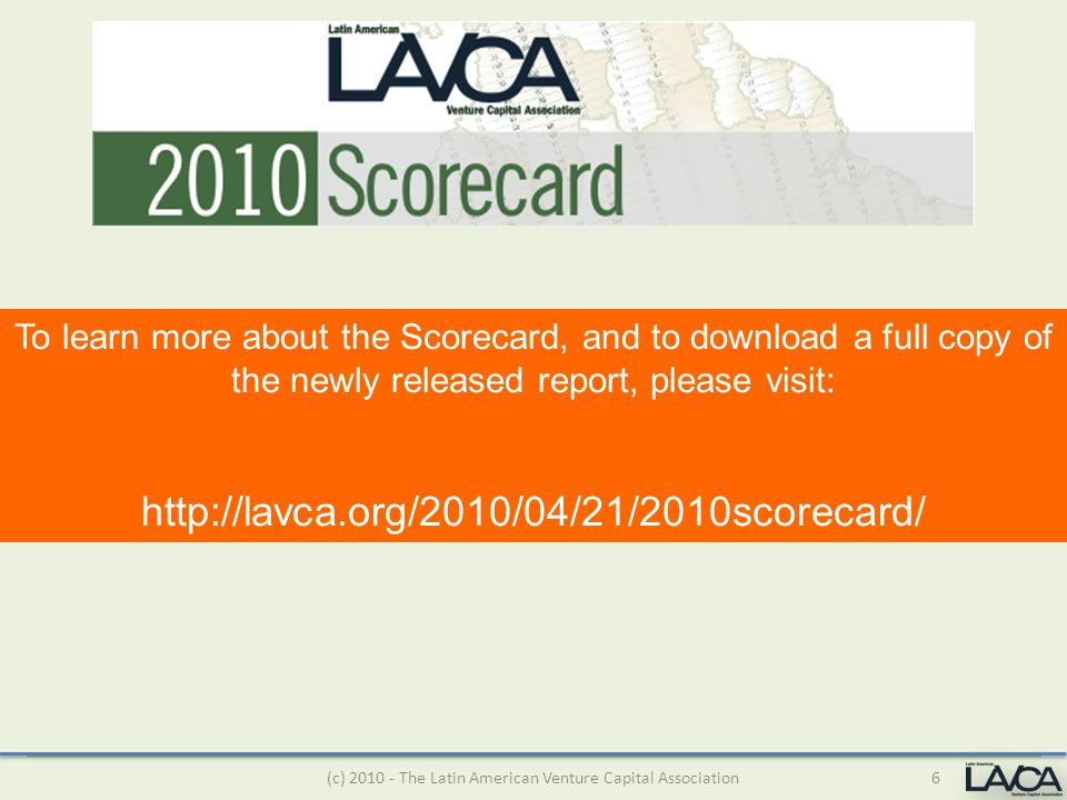 6(c) 2010 - The Latin American Venture Capital Association To learn more about the Scorecard, and to download a full copy of the newly released report