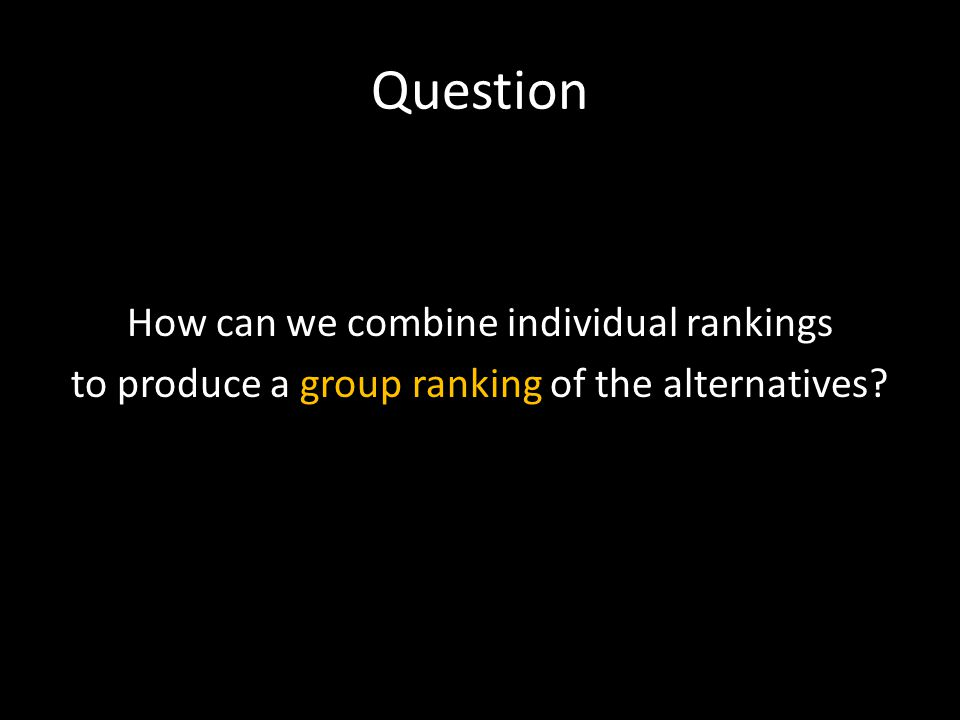Question How can we combine individual rankings to produce a group ranking of the alternatives?