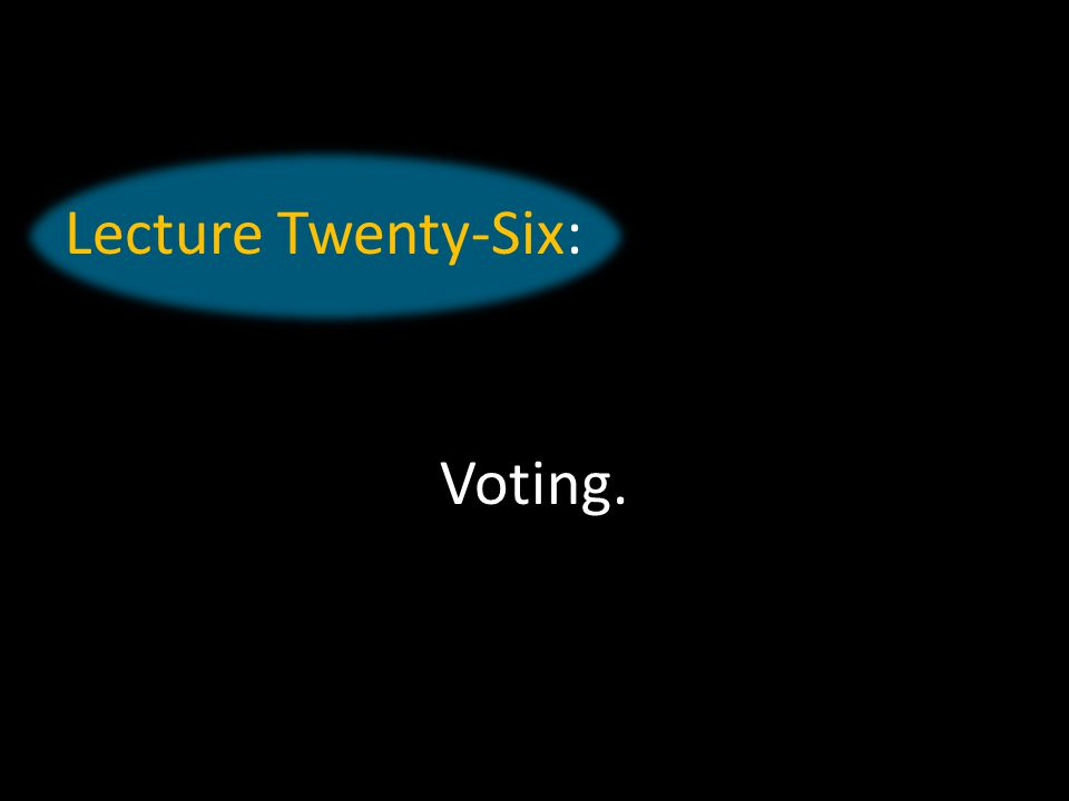 Lecture Twenty-Six: Voting.