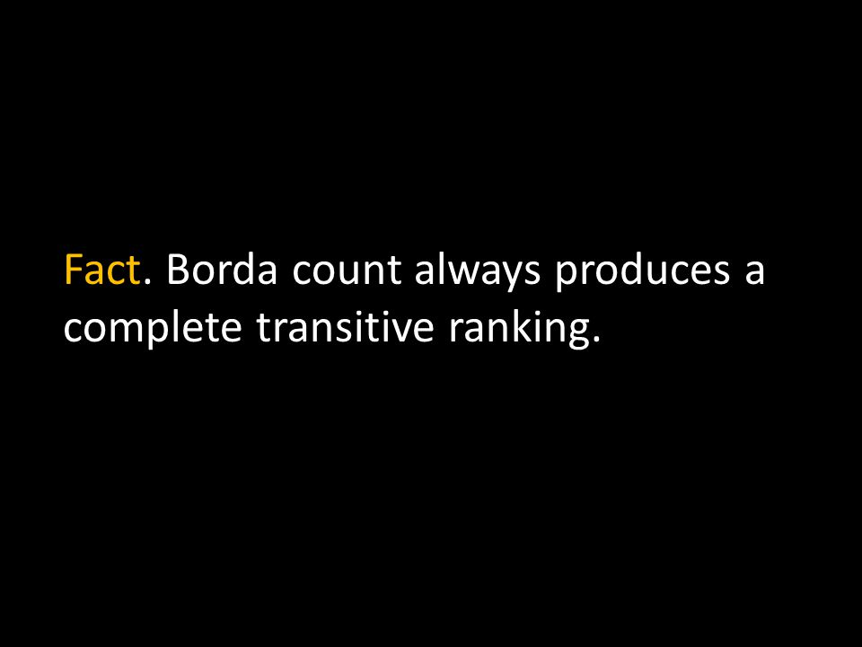 Fact. Borda count always produces a complete transitive ranking.