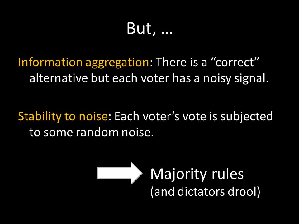 "But, … Information aggregation: There is a ""correct"" alternative but each voter has a noisy signal. Stability to noise: Each voter's vote is subjected"