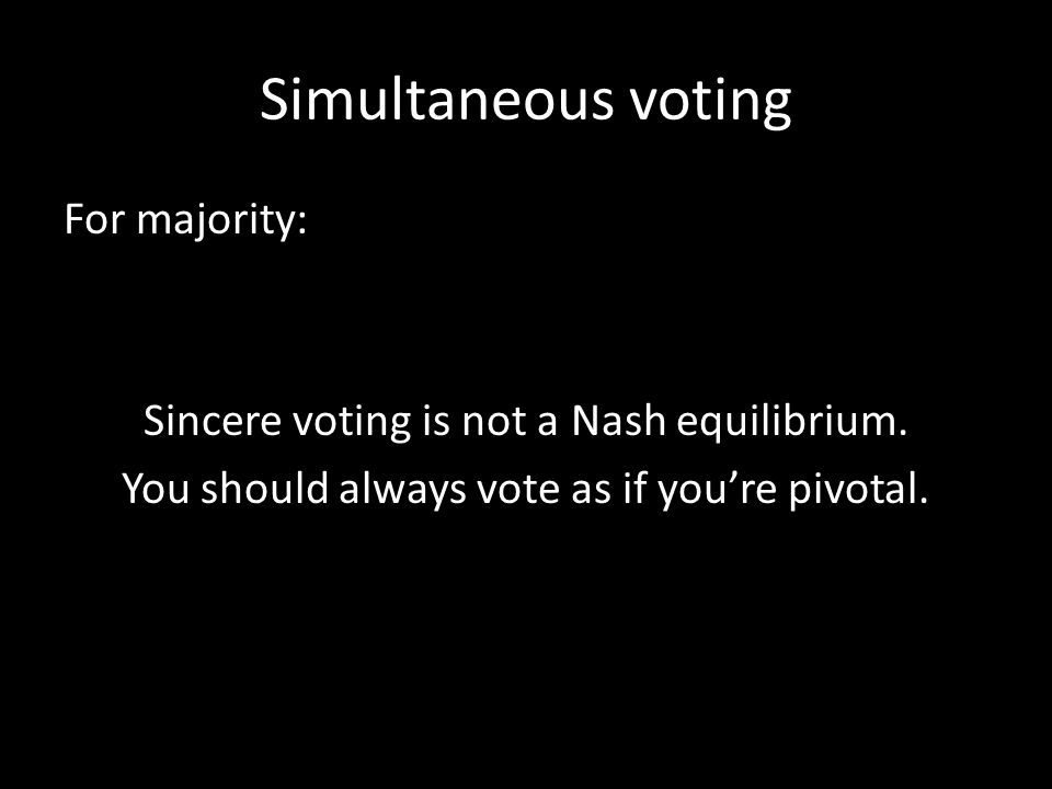 Simultaneous voting For majority: Sincere voting is not a Nash equilibrium. You should always vote as if you're pivotal.
