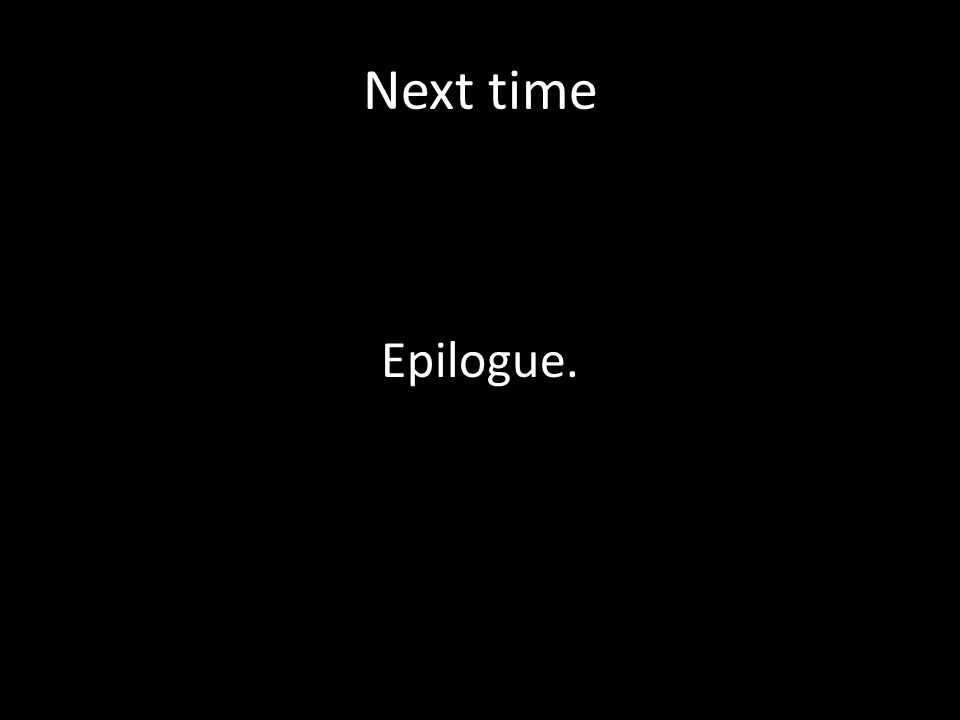 Next time Epilogue.