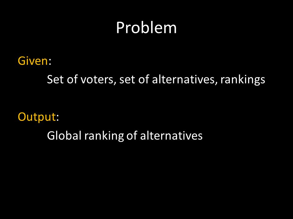 Problem Given: Set of voters, set of alternatives, rankings Output: Global ranking of alternatives