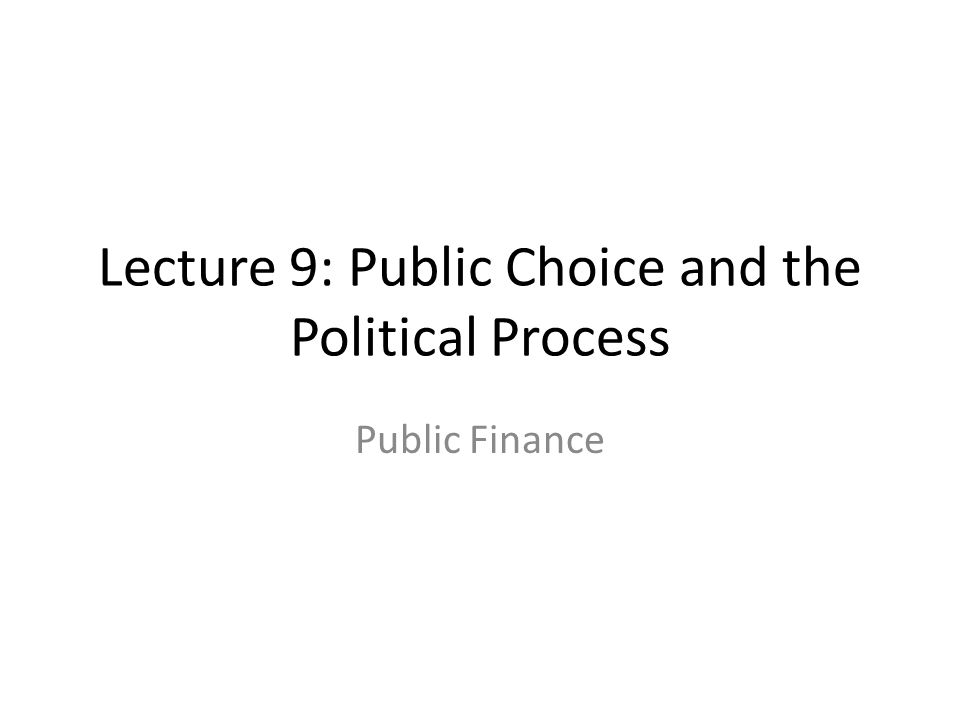 Lecture 9: Public Choice and the Political Process Public Finance