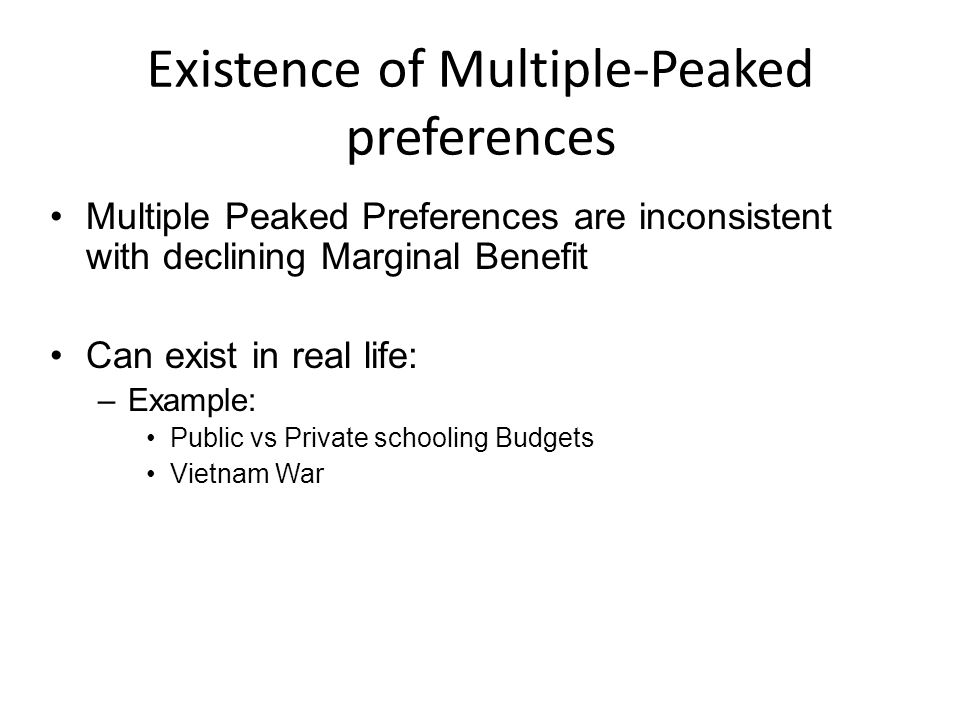 Existence of Multiple-Peaked preferences Multiple Peaked Preferences are inconsistent with declining Marginal Benefit Can exist in real life: –Example