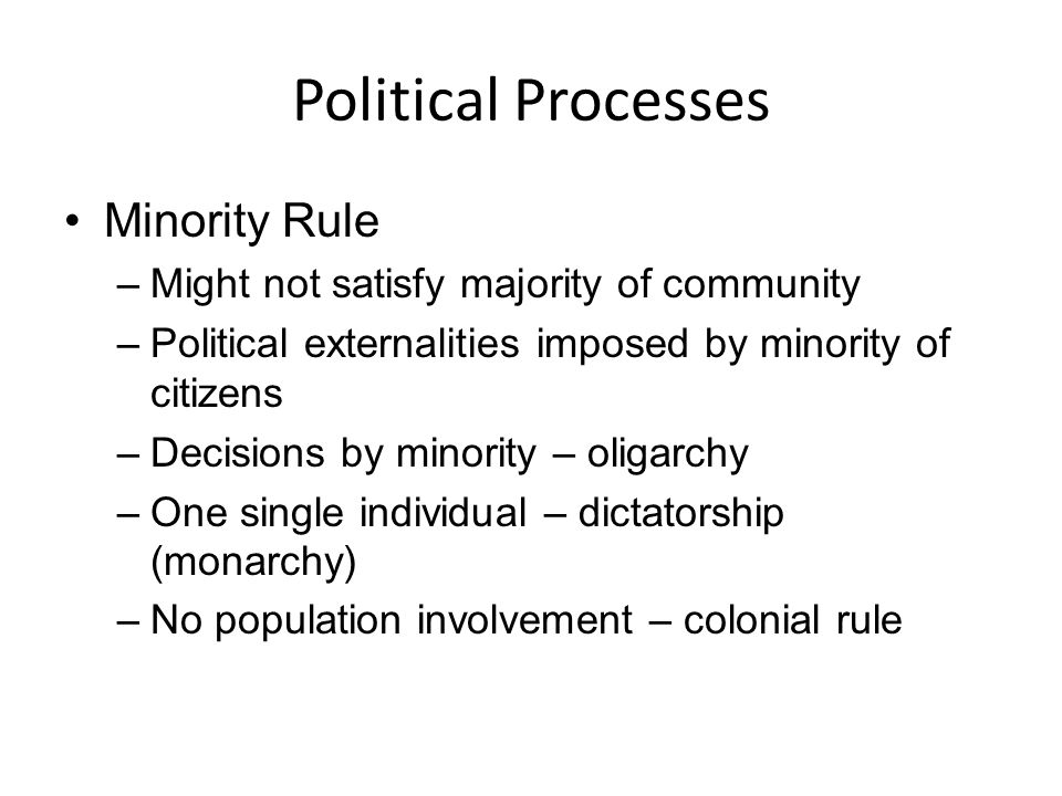 Political Processes Minority Rule –Might not satisfy majority of community –Political externalities imposed by minority of citizens –Decisions by mino