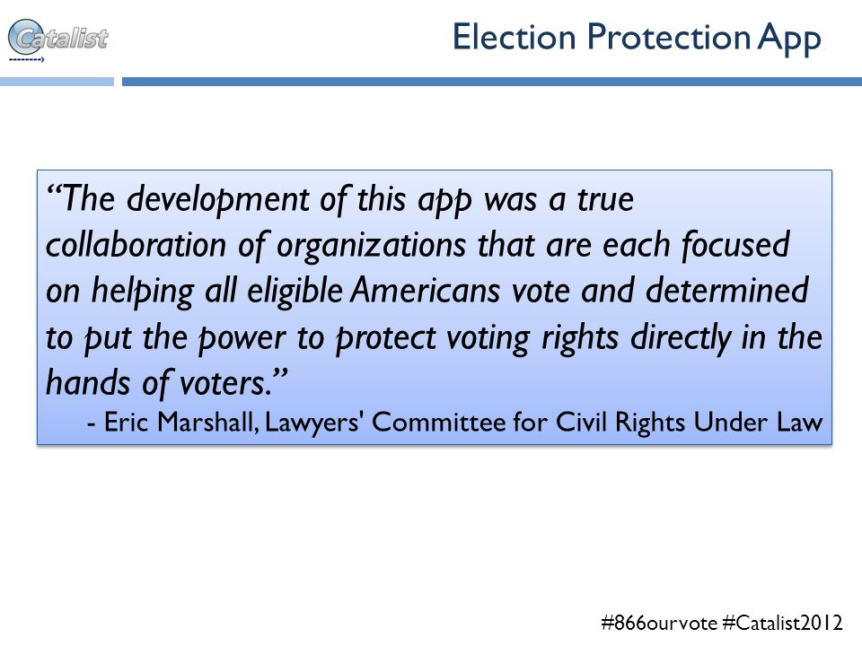 #866ourvote #Catalist2012 The development of this app was a true collaboration of organizations that are each focused on helping all eligible Americans vote and determined to put the power to protect voting rights directly in the hands of voters. - Eric Marshall, Lawyers Committee for Civil Rights Under Law The development of this app was a true collaboration of organizations that are each focused on helping all eligible Americans vote and determined to put the power to protect voting rights directly in the hands of voters. - Eric Marshall, Lawyers Committee for Civil Rights Under Law Election Protection App