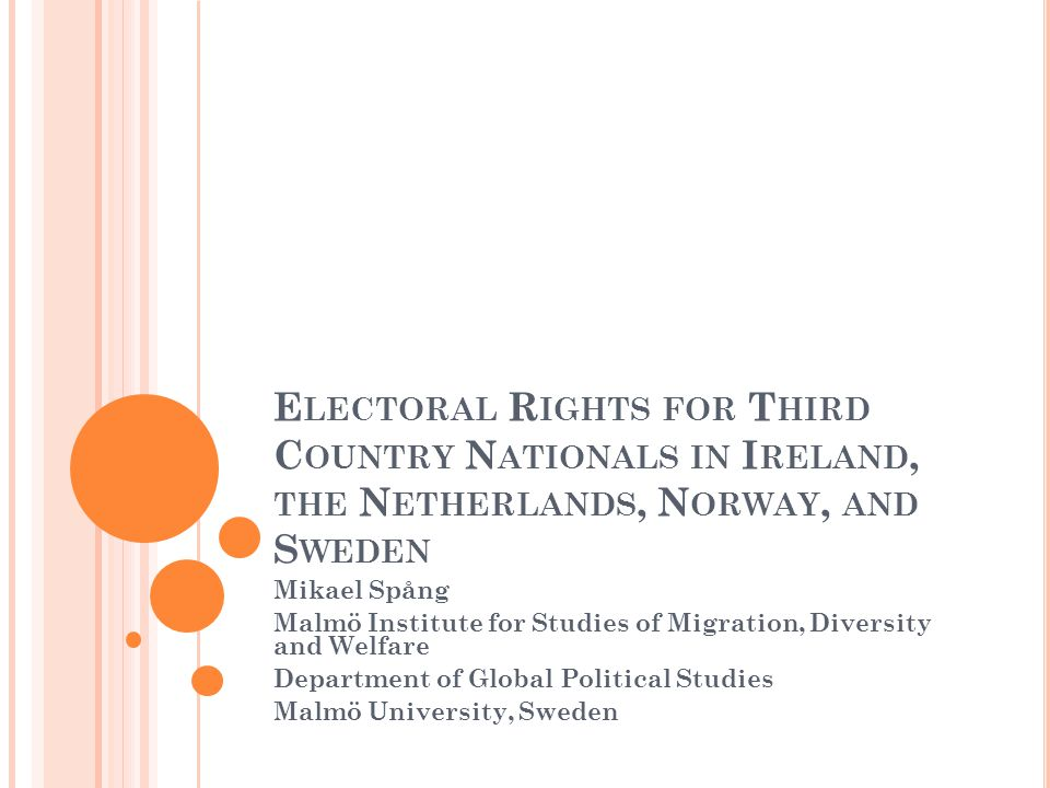 E LECTORAL R IGHTS FOR T HIRD C OUNTRY N ATIONALS IN I RELAND, THE N ETHERLANDS, N ORWAY, AND S WEDEN Mikael Spång Malmö Institute for Studies of Migration, Diversity and Welfare Department of Global Political Studies Malmö University, Sweden