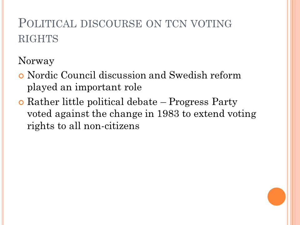 P OLITICAL DISCOURSE ON TCN VOTING RIGHTS Norway Nordic Council discussion and Swedish reform played an important role Rather little political debate – Progress Party voted against the change in 1983 to extend voting rights to all non-citizens