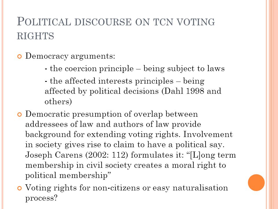 P OLITICAL DISCOURSE ON TCN VOTING RIGHTS Democracy arguments: - the coercion principle – being subject to laws - the affected interests principles – being affected by political decisions (Dahl 1998 and others) Democratic presumption of overlap between addressees of law and authors of law provide background for extending voting rights.