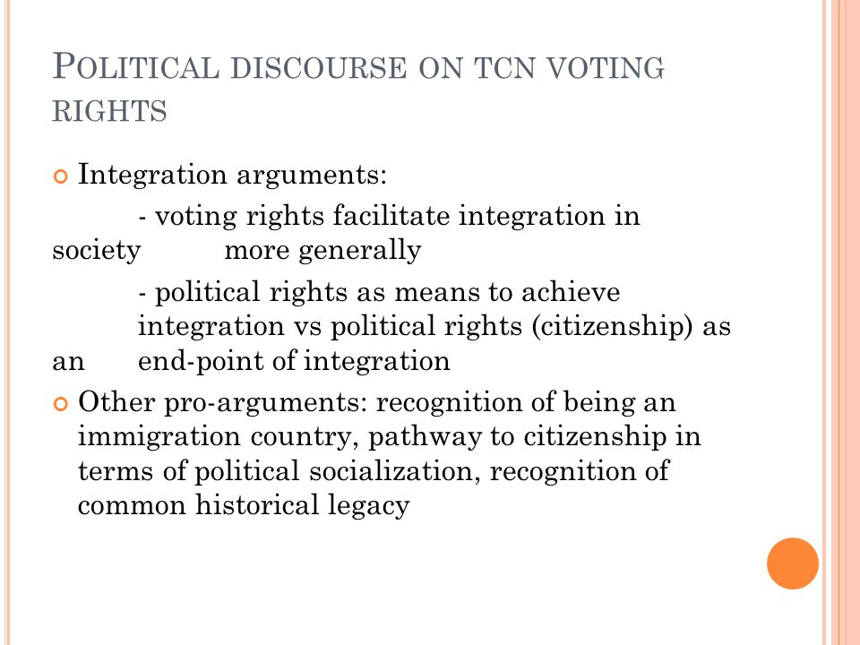 P OLITICAL DISCOURSE ON TCN VOTING RIGHTS Integration arguments: - voting rights facilitate integration in society more generally - political rights as means to achieve integration vs political rights (citizenship) as an end-point of integration Other pro-arguments: recognition of being an immigration country, pathway to citizenship in terms of political socialization, recognition of common historical legacy